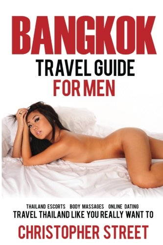 Bangkok: Bangkok Travel Guide for Men, Travel Thailand Like You Really Want To, Thailand Escorts, Body Massages, Online Dating (Bangkok Travel Guide, Thailand Travel Guide) (Guide Zu Online-dating)