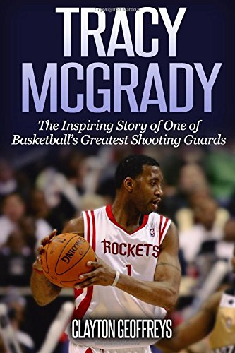 Tracy McGrady: The Inspiring Story of One of Basketball's Greatest Shooting Guards