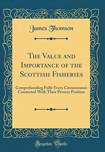 The Value and Importance of the Scottish Fisheries: Comprehending Fully Every Circumstance Connected with Their Present Position (Classic Reprint)