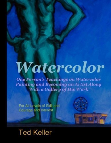 Watercolor: One Person's Teachings on Watercolor Painting and Becoming an Artist Along With a Gallery of His Work: For All Levels of Skill and Courage and Interest by Ted Keller (2014-07-03)