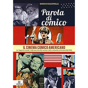 Parola Di Comico. Il Cinema Comico Americano. La «Slapstick Comedy» Negli Anni D'oro Dei Cartoon E Della Commedia Sofisticata (1930-1950)