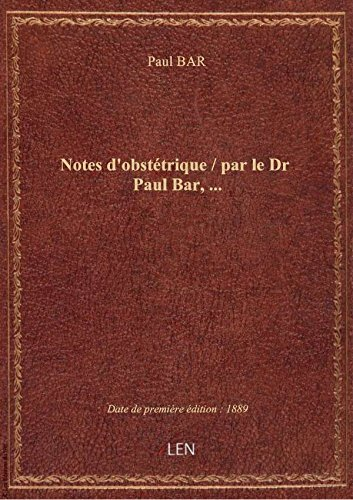 Notes d'obstétrique / par le Dr Paul Bar,...