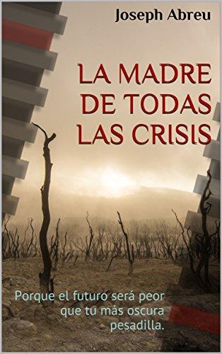 LA MADRE DE TODAS LAS CRISIS: Porque el futuro será peor que tu más oscura pesadilla.