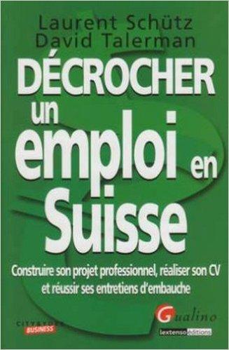 Dcrocher un emploi en Suisse : Construire son projet professionnel, raliser son CV et russir ses entretiens d'embauche de David Talerman,Laurent Schutz ( 24 mars 2009 )
