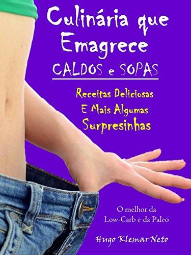 Culinária que Emagrece – Caldos e Sopas: Caldos e Sopas Deliciosas e Mais Algumas Surpresinhas (Portuguese Edition)