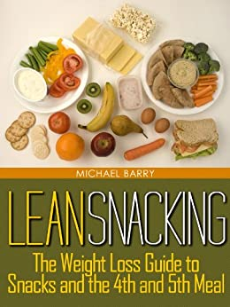 Lean Snacking: The Weight Loss Guide to Snacks and the 4th and 5th Meal (Get Your Life Back.. NOW Book 3) by [Barry, Michael]
