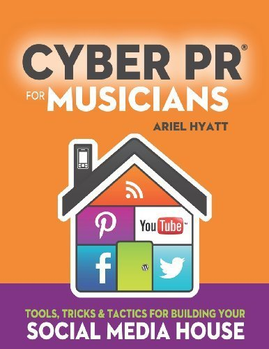 Cyber PR for Musicians: Tools, Tricks & Tactics for Building Your Social Media House by Ariel Hyatt (2013-05-15) -