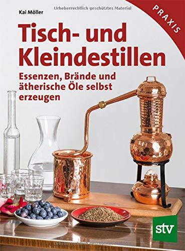 Tisch- und Kleindestillen: Essenzen, Brände & ätherische Öle selbst erzeugen