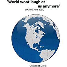 World won't laugh anymore (POTUS 2017): An outsiders view of Donald Trumps Presidency (English Edition)