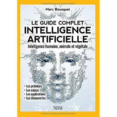 Le guide complet de l'intelligence artificielle: intelligence humaine, animale et végétale