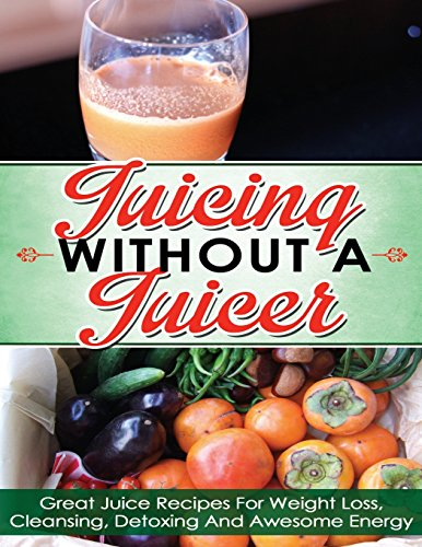 Juicing Without A Juicer: Great Juice Recipes For Weight Loss, Cleansing, Detoxing And Awesome Energy (juicing recipes for weight loss, juicing for life, juicing bible, juicing for weight loss)