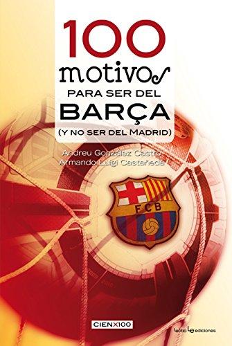 100 motivos para ser del Barça: (y no ser del Madrid) (Cien x 100) por Andreu González Castro
