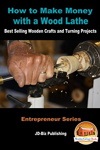 How to Make Money with a Wood Lathe - Best Selling Wooden Crafts and Turning Projects (Entrepreneur Series Book 14)