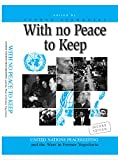 WITH NO PEACE TO KEEP: United Nations Peacekeeping and the Wars in Former Yugoslavia