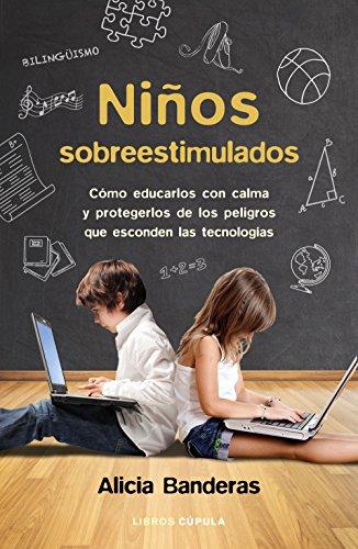 Niños sobreestimulados: Cómo educarlos con calma y protegerlos de los peligros que esconden las tecnologías por Alicia Banderas