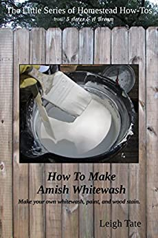 How To Make Amish Whitewash: Make your own whitewash, paint, and wood stain (The Little Series of Homestead How-Tos Book 11) (English Edition) di [Tate, Leigh]