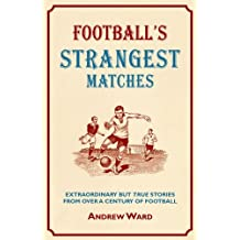 Football's Strangest Matches: Extraordinary But True Stories from Over a Century of Football: Written by Andrew Ward, 2010 Edition, (1st Edition) Publisher: Portico [Hardcover]