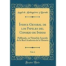 Índice General de los Papeles del Consejo de Indias, Vol. 6: Publicado, en Virtud de Acuerdo de la Real Academia de la Historia (Classic Reprint)