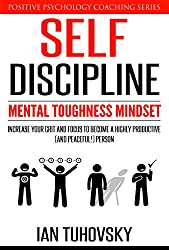 Self-Discipline: Mental Toughness Mindset: Increase Your Grit and Focus to Become a Highly Productive (and Peaceful!) Person (Positive Psychology Coaching Series Book 11)