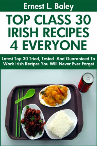 Top 30 Proven and Tested IRISH Recipes For Every Member of The Family: Tried and Guaranteed To Work Top Class, Most-Wanted And Delicious Irish Recipes You Will Never Ever Forget (English Edition)