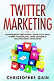 Twitter Marketing: Proven Business Strategy with a Simple Social Media to Earn Passive Income. Step by Step Guide to Reach Thousands of Followers