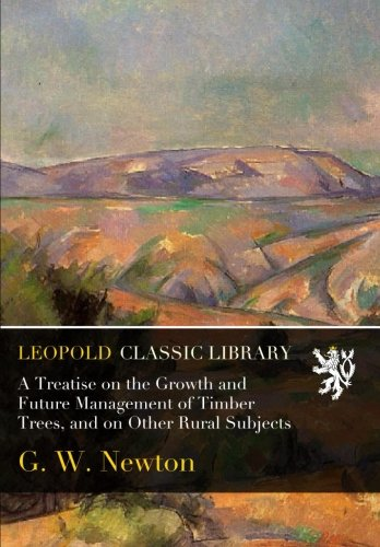 A Treatise on the Growth and Future Management of Timber Trees, and on Other Rural Subjects por G. W. Newton