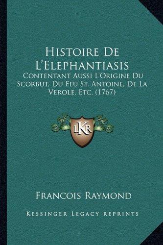 Histoire de L'Elephantiasis: Contentant Aussi L'Origine Du Scorbut, Du Feu St. Antoine, de La Verole, Etc. (1767)
