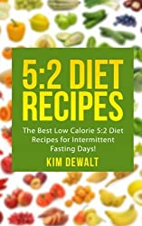 5:2 Diet Recipes: The Best Low Calorie 5:2 Diet Recipes for Intermittent Fasting Days! by Kim Dewalt (2013-10-04)