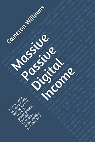 Massive Passive Digital Income: How to create an online money making machine - Learn the proven process to make $120,000+ online working part time hours