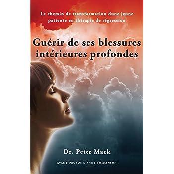 Guerir de Ses Blessures Interieures Profondes - Le Chemin de Transformation d'Une Jeune Patiente En Therapie de Regression