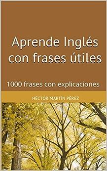Aprende Inglés con frases útiles: 1000 frases con explicaciones de [Pérez, Héctor Martín]