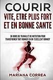 COURIR VITE, ETRE PLUS FORT Et EN BONNE SANTE: 30 JOURS DE TRAVAIL ET DE NUTRITION POUR TRANSFORMER TOUT RUNNER En UN 'EXCELLENT RUNNER'...