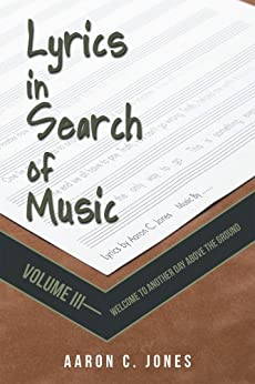 Lyrics in Search of Music : Volume III-Welcome to Another Day above the Ground (English Edition) di [Aaron C. Jones]