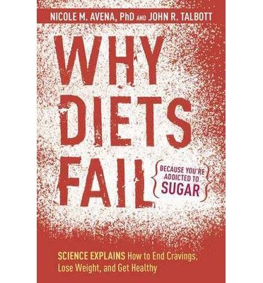 [(Why Diets Fail (Because You're Addicted to Sugar): Science Explains How to End Cravings, Lose Weight, and Get Healthy)] [Author: Nicole M. Avena] published on (January, 2014)