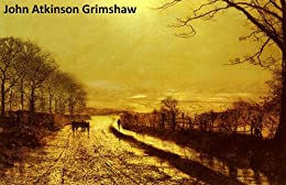 142 Color Paintings of John Atkinson Grimshaw - British Romantic Landscape Painter (September 6, 1836 - October 13, 1893) by [Michalak, Jacek]
