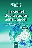 Le secret des peuples sans cancer : Approche et traitements complémentaires de 55 cancers...