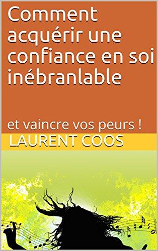Comment acqurir une confiance en soi inbranlable: et vaincre vos peurs !