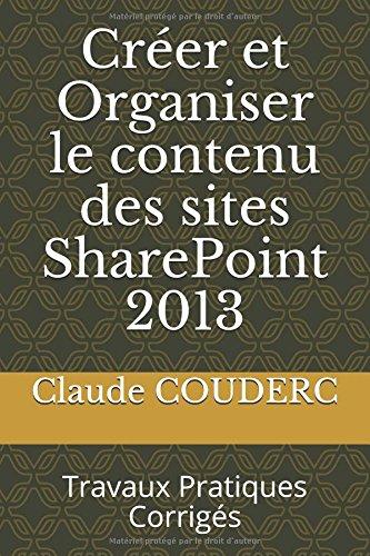 Crer et Organiser le contenu des sites SharePoint 2013: Travaux Pratiques Corrigs