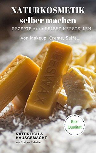 Naturkosmetik selber machen, Rezepte zum selbst Herstellen Makeup, Creme, Seife - natürlich & hausgemacht, mit Qualität natürliche Kosmetik (Seife Rezepte)