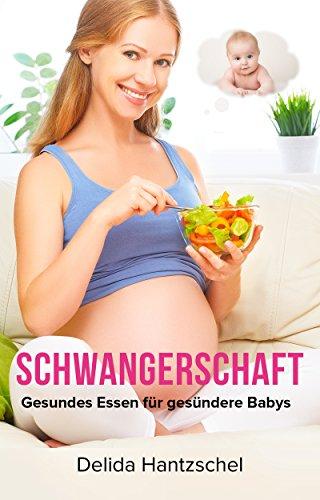 Schwangerschaft Gesundes Essen für gesündere Babys (Ernährungsratgeber 1)