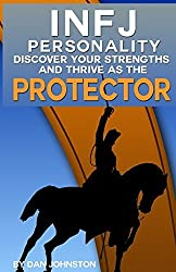 INFJ Personality: Discover Your Strengths and Thrive As The Protector: The Ultimate Guide To The INFJ Personality Type, Including INFJ Careers, INFJ ... Traits, INFJ Relationships, and Famous INFJs by Dan Johnston (2014-06-05)