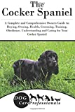 The Cocker Spaniel: A Complete and Comprehensive Owners Guide To; Buying, Owning, Health, Grooming, Training, Obedience, Understanding and Caring for ... to Caring for a Dog from a Puppy to Old Age)