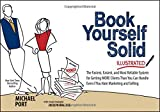 Book Yourself Solid Illustrated: The Fastest, Easiest, and Most Reliable System for Getting More Clients Than You Can Handle Even if You Hate Marketing and Selling.