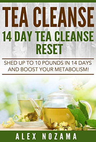 Tea Cleanse: Flush Your System Of Toxins: Shed Up To 10 Pounds In 15 Days! (English Edition)