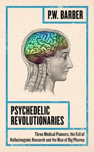 Psychedelic Revolutionaries: Three Medical Pioneers, the Fall of Hallucinogenic Research and the Rise of Big Pharma