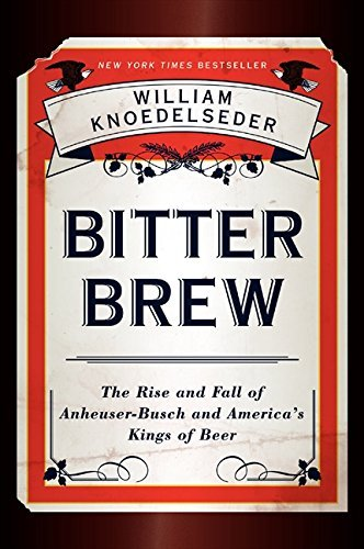 bitter-brew-the-rise-and-fall-of-anheuser-busch-and-americas-kings-of-beer-by-william-knoedelseder-2
