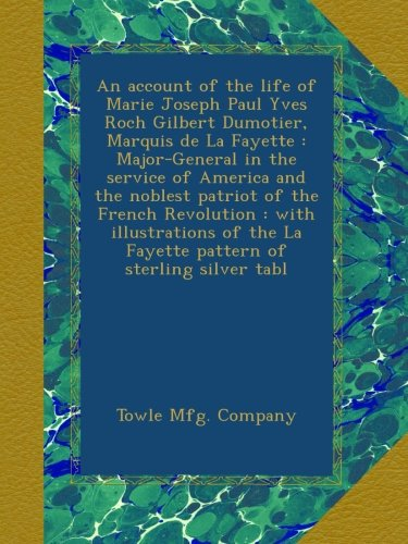 An account of the life of Marie Joseph Paul Yves Roch Gilbert Dumotier, Marquis de La Fayette : Major-General in the service of America and the ... La Fayette pattern of sterling silver tabl -