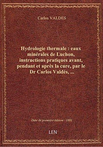 Hydrologie thermale : eaux minérales de Luchon, instructions pratiques avant, pendant et après la cu par Carlos VALDES