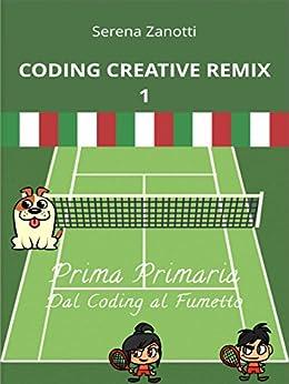 Coding Creative Remix 1 - dal Coding al Fumetto di [Zanotti, Serena]