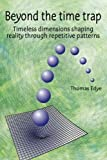 Beyond the time trap: Timeless dimensions shaping reality through repetitive patterns by M Thomas Edye (2012-06-21)